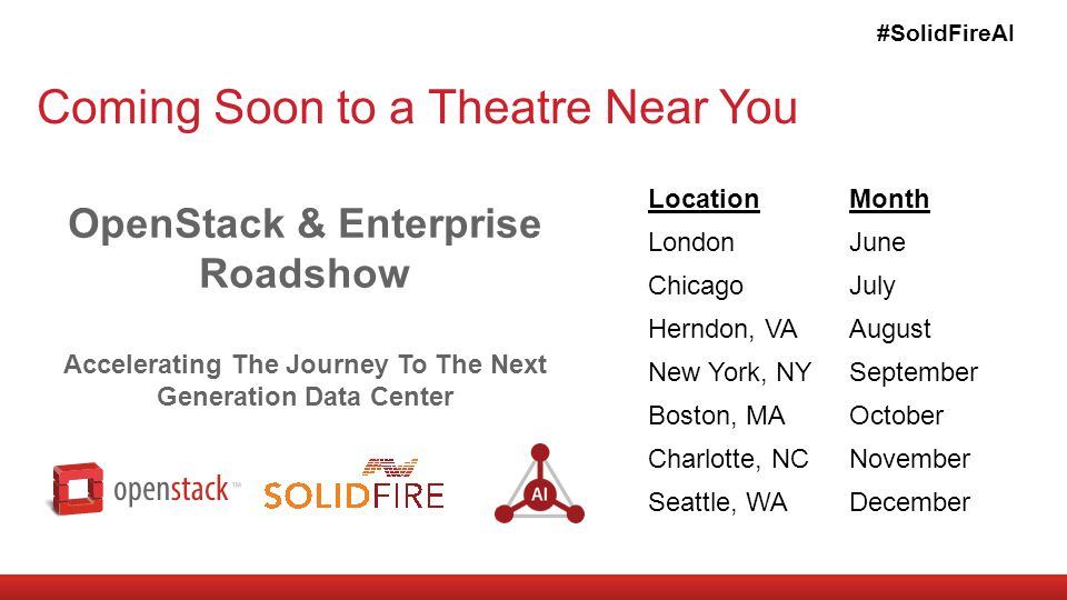 Coming Soon to a Theatre Near You #SolidFireAI LocationMonth LondonJune ChicagoJuly Herndon, VAAugust New York, NYSeptember Boston, MAOctober Charlotte, NCNovember Seattle, WADecember OpenStack & Enterprise Roadshow Accelerating The Journey To The Next Generation Data Center