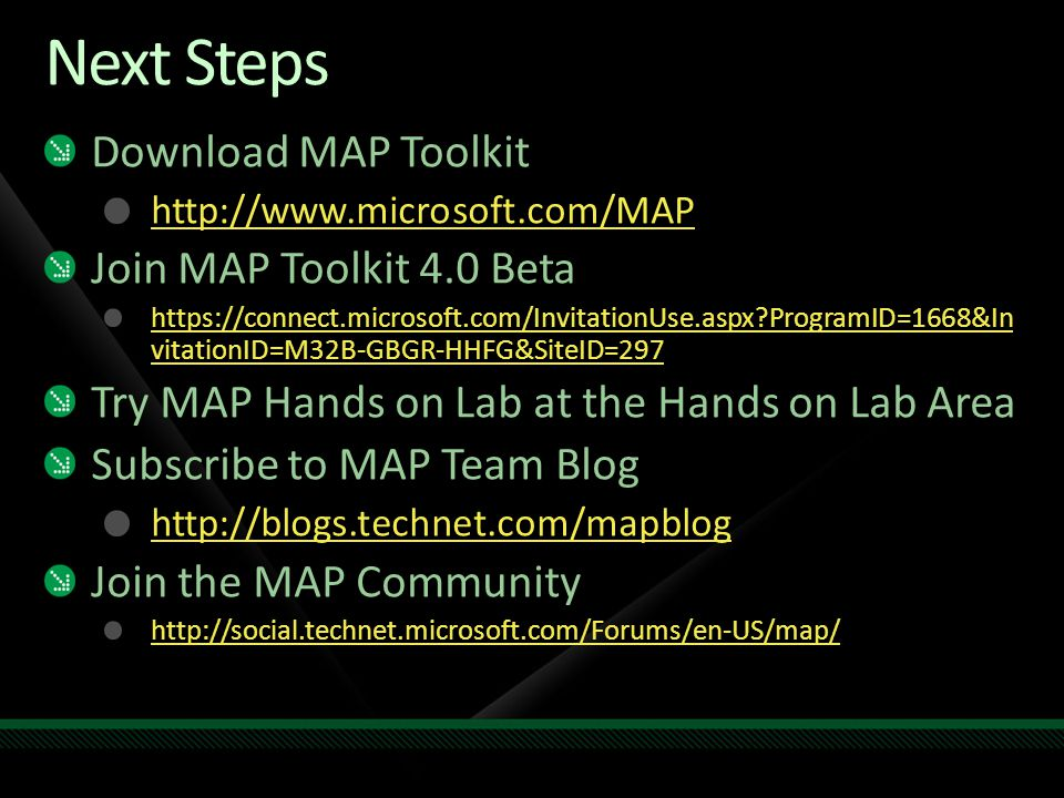 Next Steps Download MAP Toolkit http://www.microsoft.com/MAP Join MAP Toolkit 4.0 Beta https://connect.microsoft.com/InvitationUse.aspx ProgramID=1668&In vitationID=M32B-GBGR-HHFG&SiteID=297 Try MAP Hands on Lab at the Hands on Lab Area Subscribe to MAP Team Blog http://blogs.technet.com/mapblog Join the MAP Community http://social.technet.microsoft.com/Forums/en-US/map/