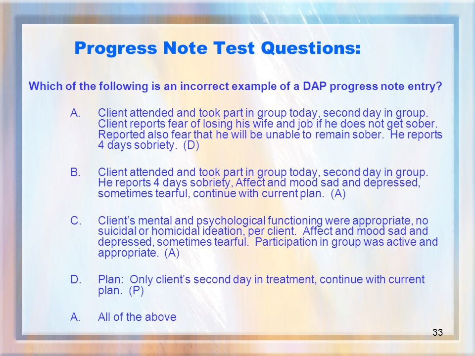 33 Which of the following is an incorrect example of a DAP progress note entry.