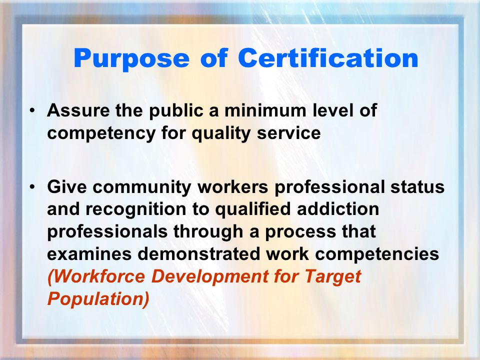Purpose of Certification Assure the public a minimum level of competency for quality service Give community workers professional status and recognition to qualified addiction professionals through a process that examines demonstrated work competencies (Workforce Development for Target Population)