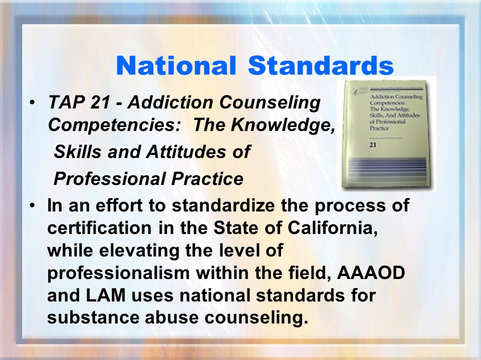 National Standards TAP 21 - Addiction Counseling Competencies: The Knowledge, Skills and Attitudes of Professional Practice In an effort to standardize the process of certification in the State of California, while elevating the level of professionalism within the field, AAAOD and LAM uses national standards for substance abuse counseling.
