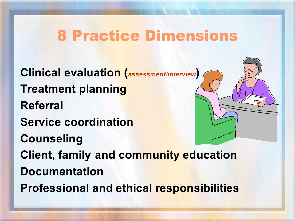 Clinical evaluation ( assessment/interview ) Treatment planning Referral Service coordination Counseling Client, family and community education Documentation Professional and ethical responsibilities 8 Practice Dimensions