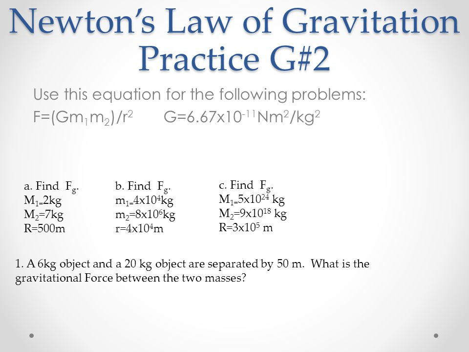 Newton's Law of Gravitation Practice G#2 Use this equation for the following problems: F=(Gm 1 m 2 )/r 2 G=6.67x10 -11 Nm 2 /kg 2 b. Find F g. m 1= 4x