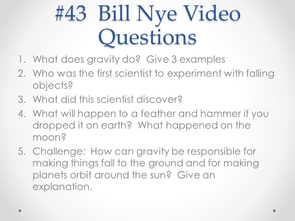 #43 Bill Nye Video Questions 1.What does gravity do? Give 3 examples 2.Who was the first scientist to experiment with falling objects? 3.What did this