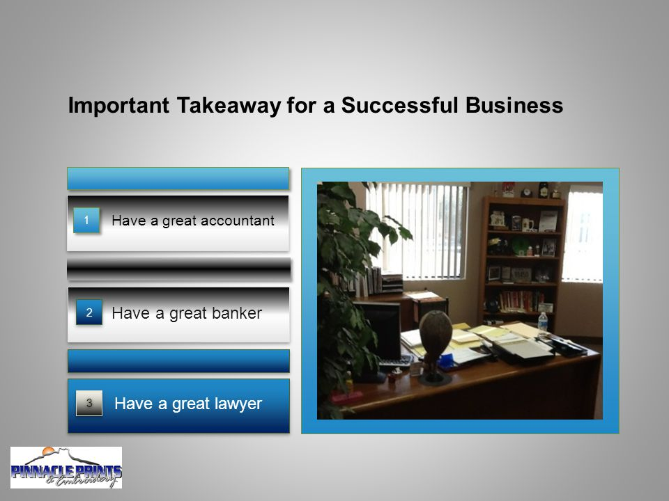 Important Takeaway for a Successful Business Have a great accountant Have a great banker 33 Have a great lawyer 2 1