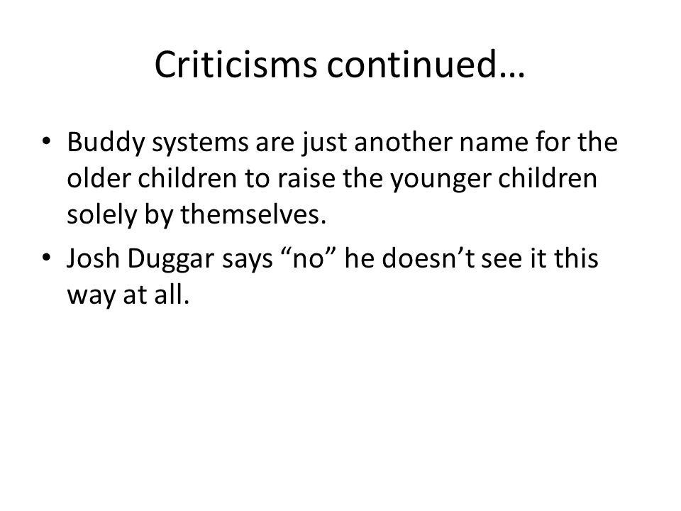 Criticisms continued… Buddy systems are just another name for the older children to raise the younger children solely by themselves.
