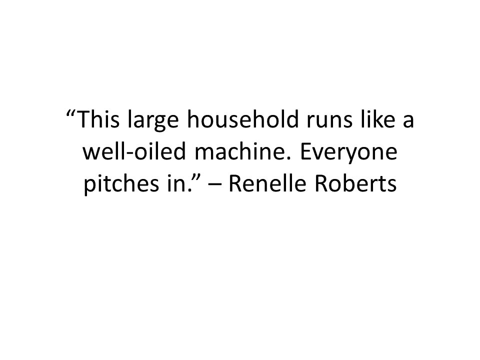 This large household runs like a well-oiled machine. Everyone pitches in. – Renelle Roberts