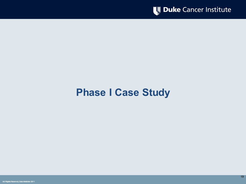 All Rights Reserved, Duke Medicine 2011 19 Phase I Case Study