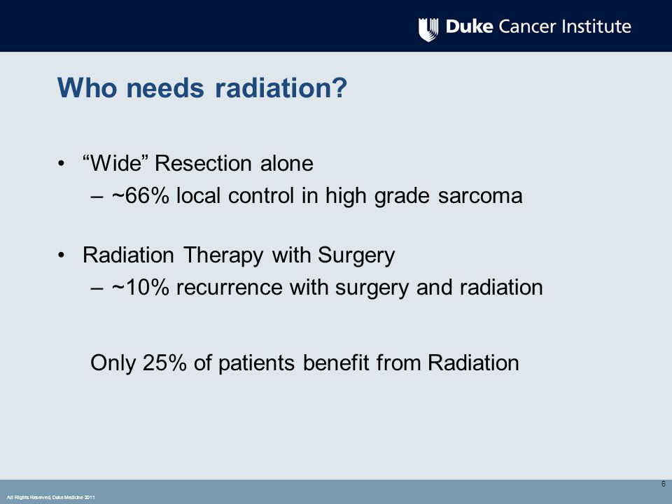 "All Rights Reserved, Duke Medicine 2011 Who needs radiation? ""Wide"" Resection alone –~66% local control in high grade sarcoma Radiation Therapy with S"