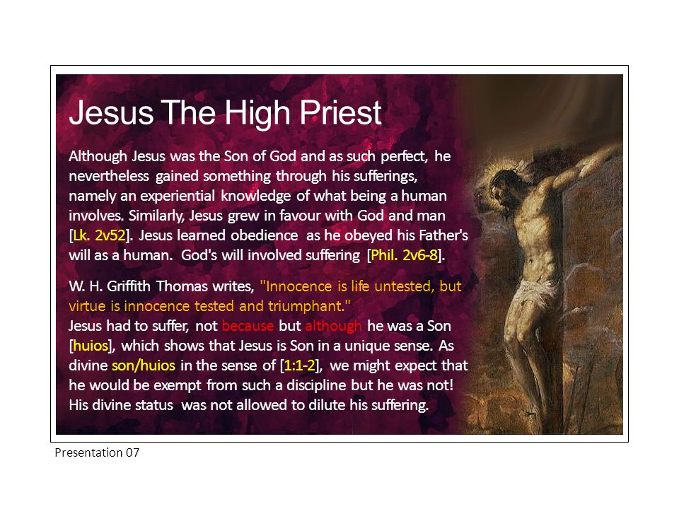 Presentation 07 Although Jesus was the Son of God and as such perfect, he nevertheless gained something through his sufferings, namely an experiential knowledge of what being a human involves.