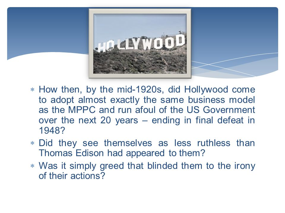  How then, by the mid-1920s, did Hollywood come to adopt almost exactly the same business model as the MPPC and run afoul of the US Government over the next 20 years – ending in final defeat in 1948.