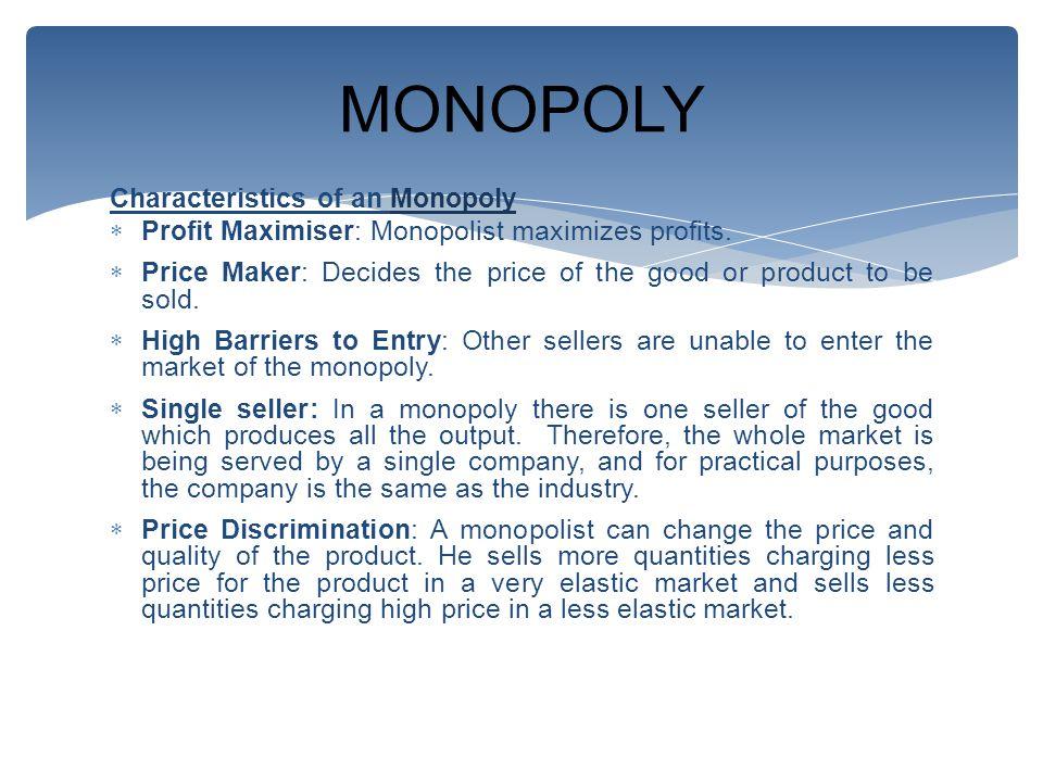 Characteristics of an Monopoly  Profit Maximiser: Monopolist maximizes profits.