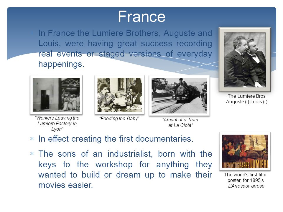  In France the Lumiere Brothers, Auguste and Louis, were having great success recording real events or staged versions of everyday happenings.