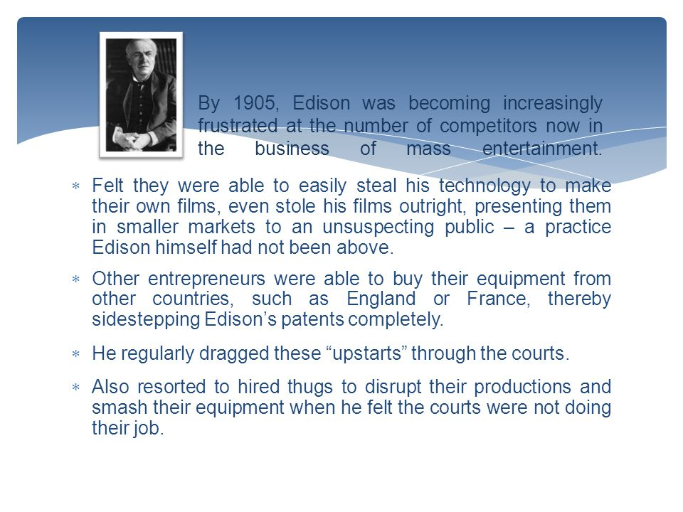  Felt they were able to easily steal his technology to make their own films, even stole his films outright, presenting them in smaller markets to an unsuspecting public – a practice Edison himself had not been above.