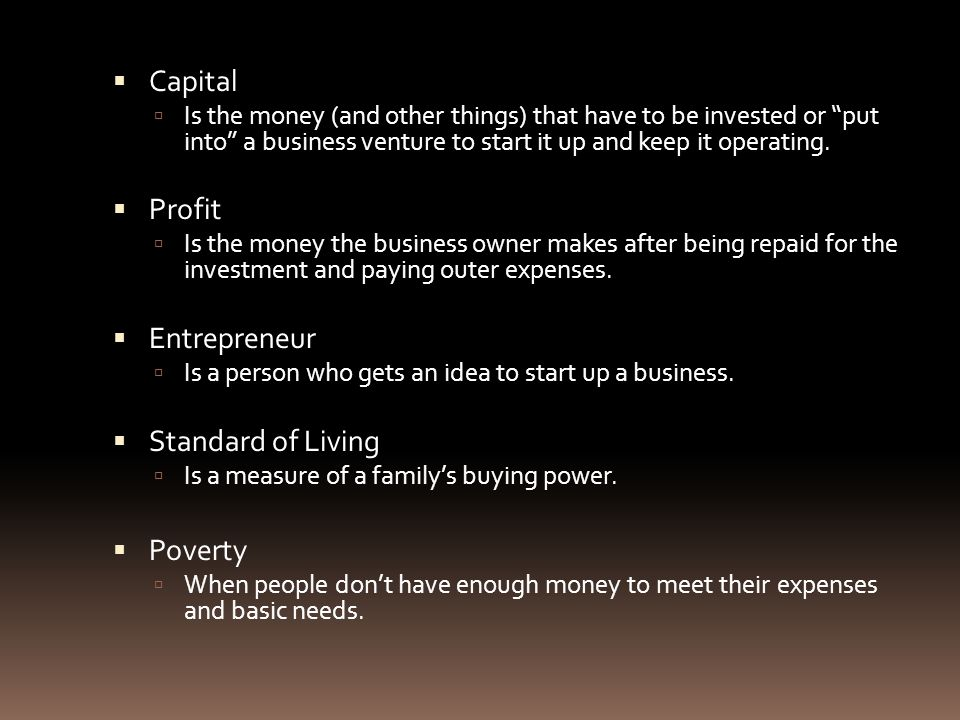  Capital  Is the money (and other things) that have to be invested or put into a business venture to start it up and keep it operating.