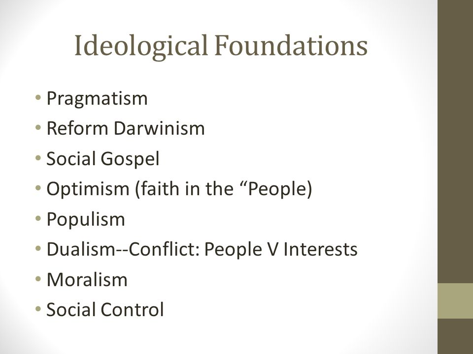 Ideological Foundations Pragmatism Reform Darwinism Social Gospel Optimism (faith in the People) Populism Dualism--Conflict: People V Interests Moralism Social Control