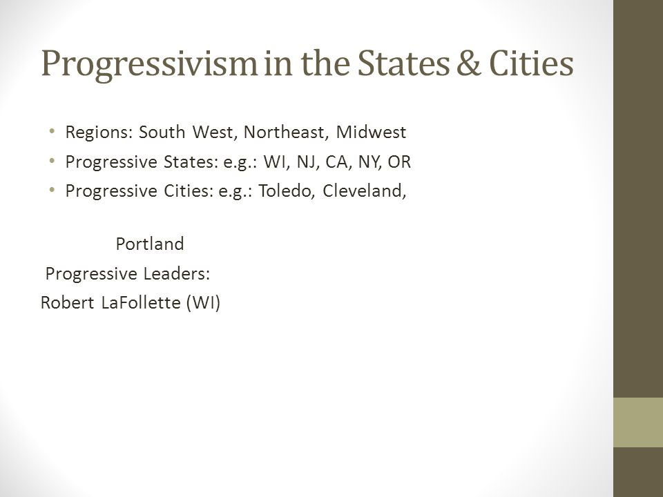 Progressivism in the States & Cities Regions: South West, Northeast, Midwest Progressive States: e.g.: WI, NJ, CA, NY, OR Progressive Cities: e.g.: Toledo, Cleveland, Portland Progressive Leaders: Robert LaFollette (WI)
