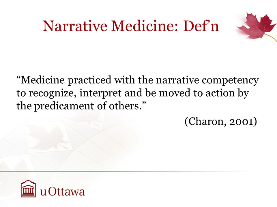 Narrative Medicine: Def'n Medicine practiced with the narrative competency to recognize, interpret and be moved to action by the predicament of others. (Charon, 2001)