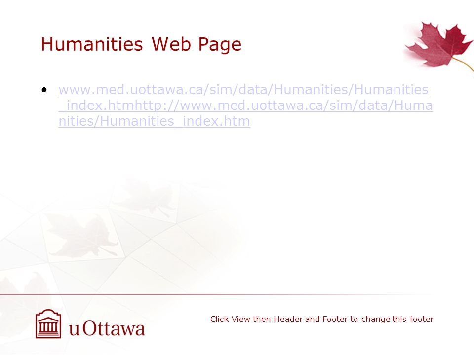 Humanities Web Page www.med.uottawa.ca/sim/data/Humanities/Humanities _index.htmhttp://www.med.uottawa.ca/sim/data/Huma nities/Humanities_index.htmwww.med.uottawa.ca/sim/data/Humanities/Humanities _index.htmhttp://www.med.uottawa.ca/sim/data/Huma nities/Humanities_index.htm Click View then Header and Footer to change this footer