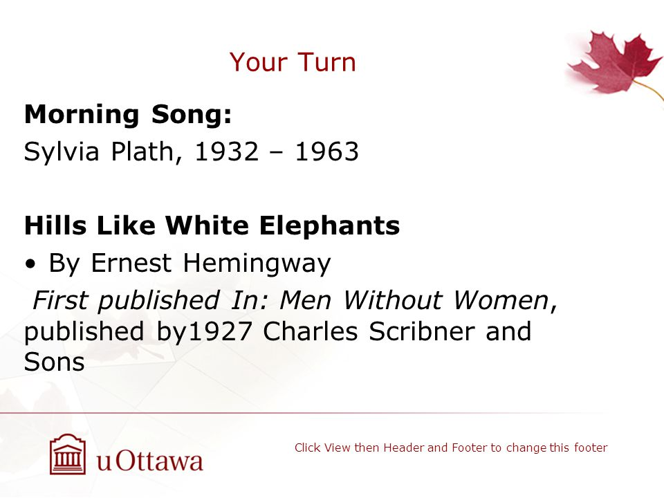 Your Turn Morning Song: Sylvia Plath, 1932 – 1963 Hills Like White Elephants By Ernest Hemingway First published In: Men Without Women, published by1927 Charles Scribner and Sons Click View then Header and Footer to change this footer