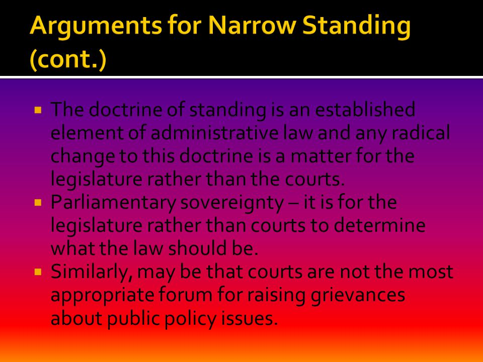  The doctrine of standing is an established element of administrative law and any radical change to this doctrine is a matter for the legislature rather than the courts.