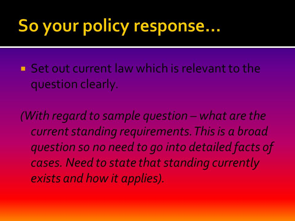  Set out current law which is relevant to the question clearly. (With regard to sample question – what are the current standing requirements. This is