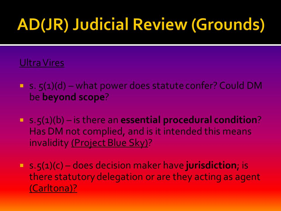 Ultra Vires  s. 5(1)(d) – what power does statute confer? Could DM be beyond scope?  s.5(1)(b) – is there an essential procedural condition? Has DM