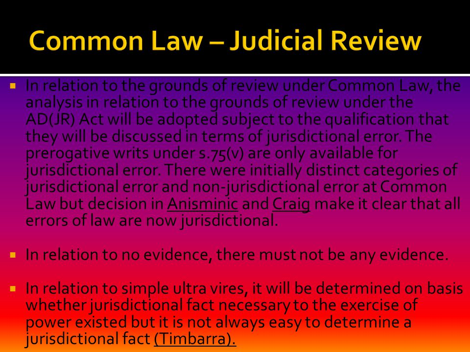  In relation to the grounds of review under Common Law, the analysis in relation to the grounds of review under the AD(JR) Act will be adopted subject to the qualification that they will be discussed in terms of jurisdictional error.