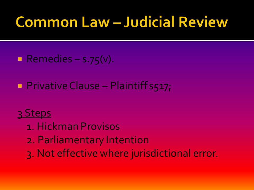  Remedies – s.75(v).  Privative Clause – Plaintiff s517; 3 Steps 1. Hickman Provisos 2. Parliamentary Intention 3. Not effective where jurisdictiona
