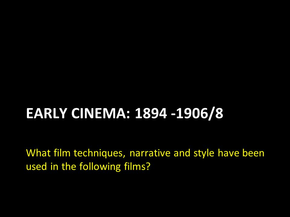EARLY CINEMA: 1894 -1906/8 What film techniques, narrative and style have been used in the following films