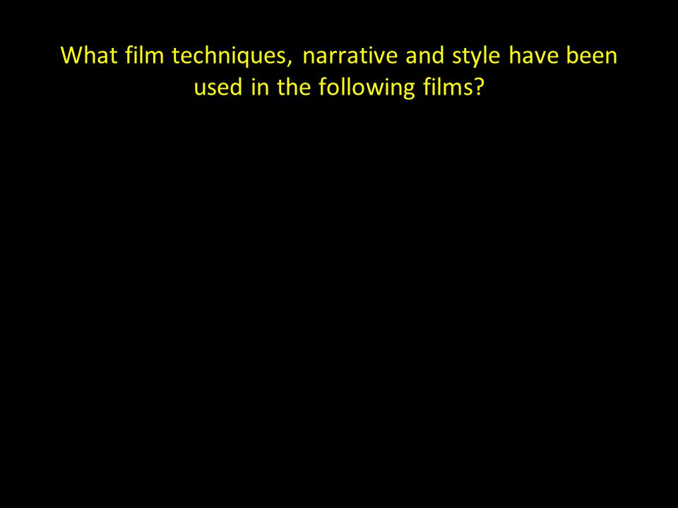What film techniques, narrative and style have been used in the following films