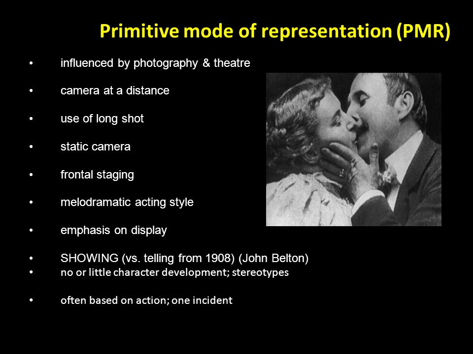 Primitive mode of representation (PMR) influenced by photography & theatre camera at a distance use of long shot static camera frontal staging melodramatic acting style emphasis on display SHOWING (vs.