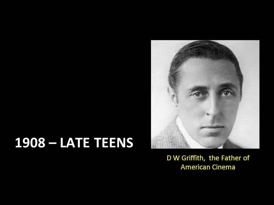 1908 – LATE TEENS D W Griffith, the Father of American Cinema