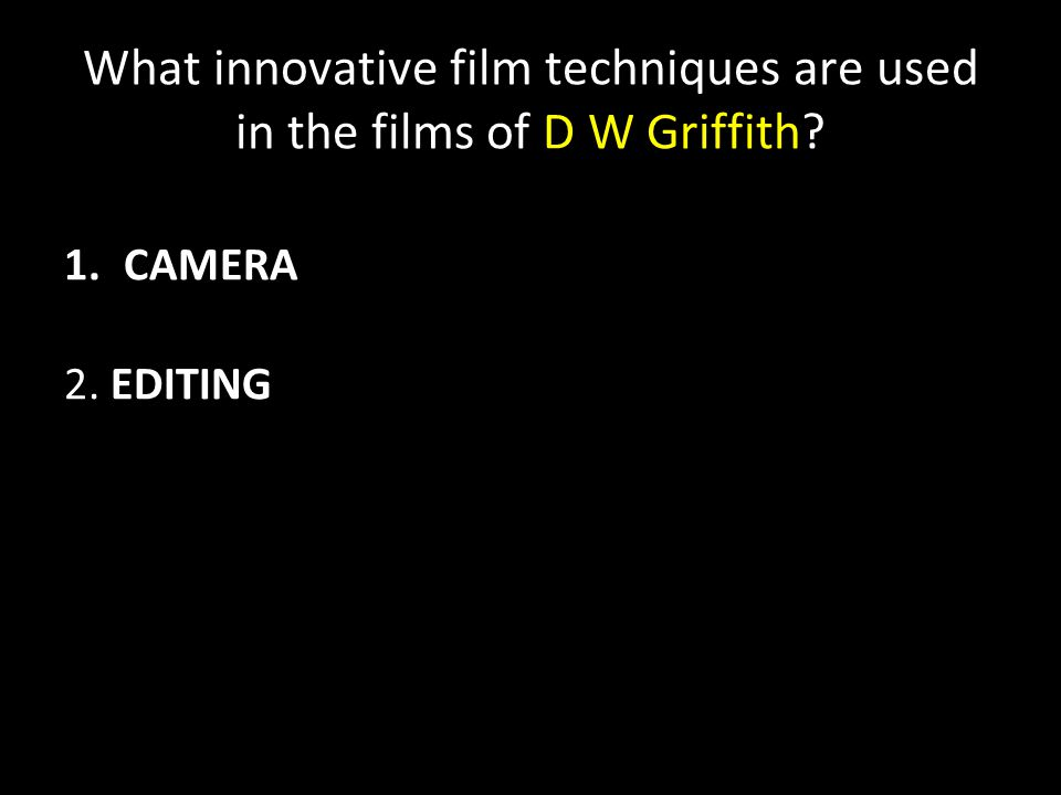 What innovative film techniques are used in the films of D W Griffith 1.CAMERA 2. EDITING