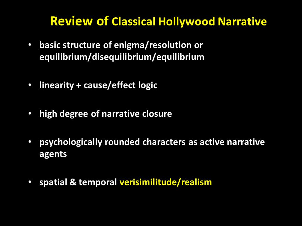 Review of Classical Hollywood Narrative basic structure of enigma/resolution or equilibrium/disequilibrium/equilibrium linearity + cause/effect logic high degree of narrative closure psychologically rounded characters as active narrative agents spatial & temporal verisimilitude/realism