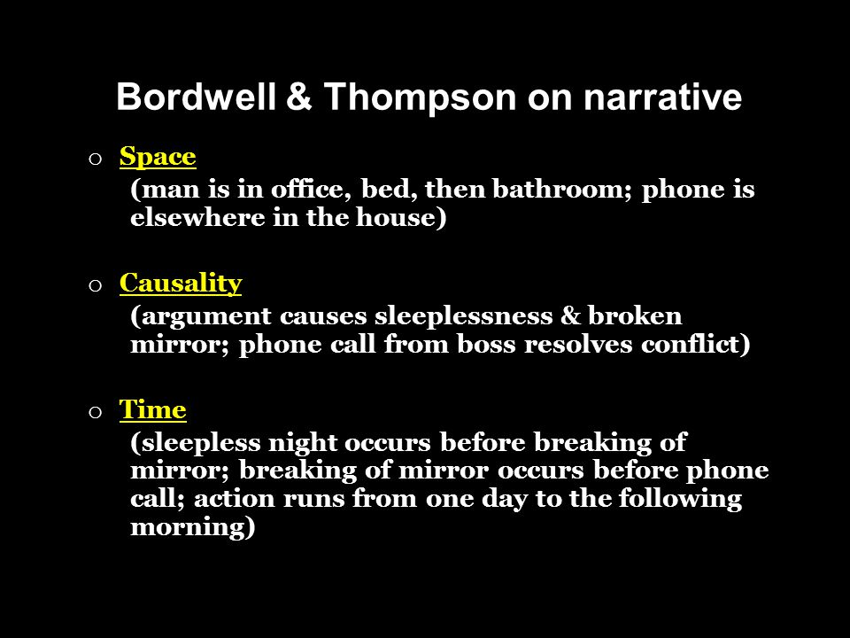 Bordwell & Thompson on narrative o Space (man is in office, bed, then bathroom; phone is elsewhere in the house) o Causality (argument causes sleeplessness & broken mirror; phone call from boss resolves conflict) o Time (sleepless night occurs before breaking of mirror; breaking of mirror occurs before phone call; action runs from one day to the following morning)