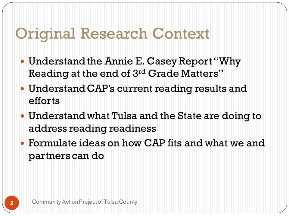 Key Takeaways 3 rd grade reading results are an effective predictor of what will happen in the rest of a student's career Current OK reading results point to significant troubles ahead Data shows a significant gap in results based on language and income CAP is making more efforts in pre-literacy so children enter kindergarten ready to read There are promising local efforts on reading based in the schools and public library system but more needs to be done 3 Community Action Project of Tulsa County