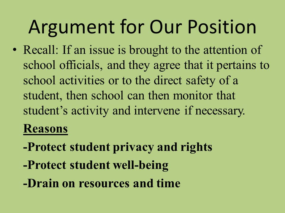 Argument for Our Position Recall: If an issue is brought to the attention of school officials, and they agree that it pertains to school activities or to the direct safety of a student, then school can then monitor that student's activity and intervene if necessary.