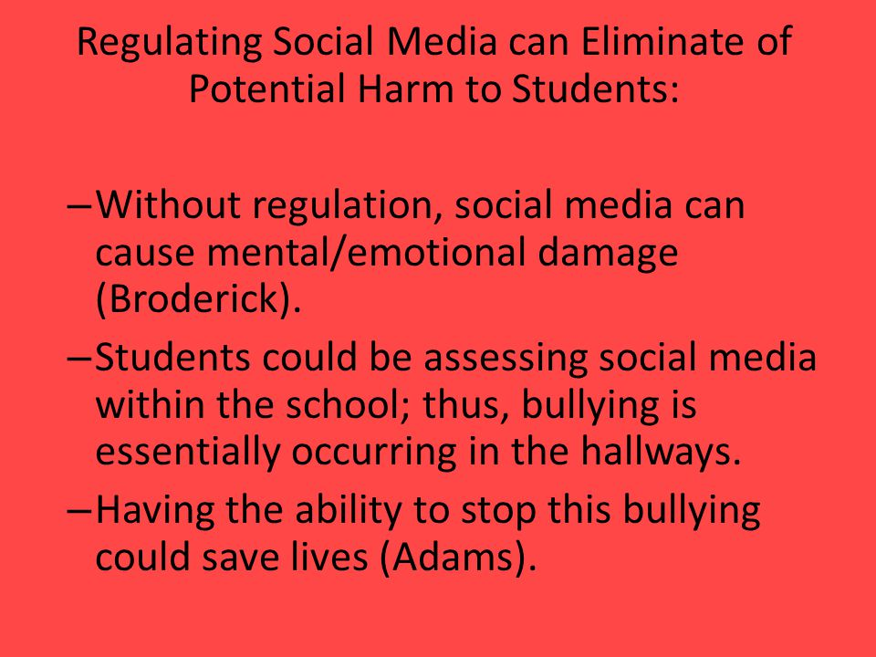 Regulating Social Media can Eliminate of Potential Harm to Students: – Without regulation, social media can cause mental/emotional damage (Broderick).