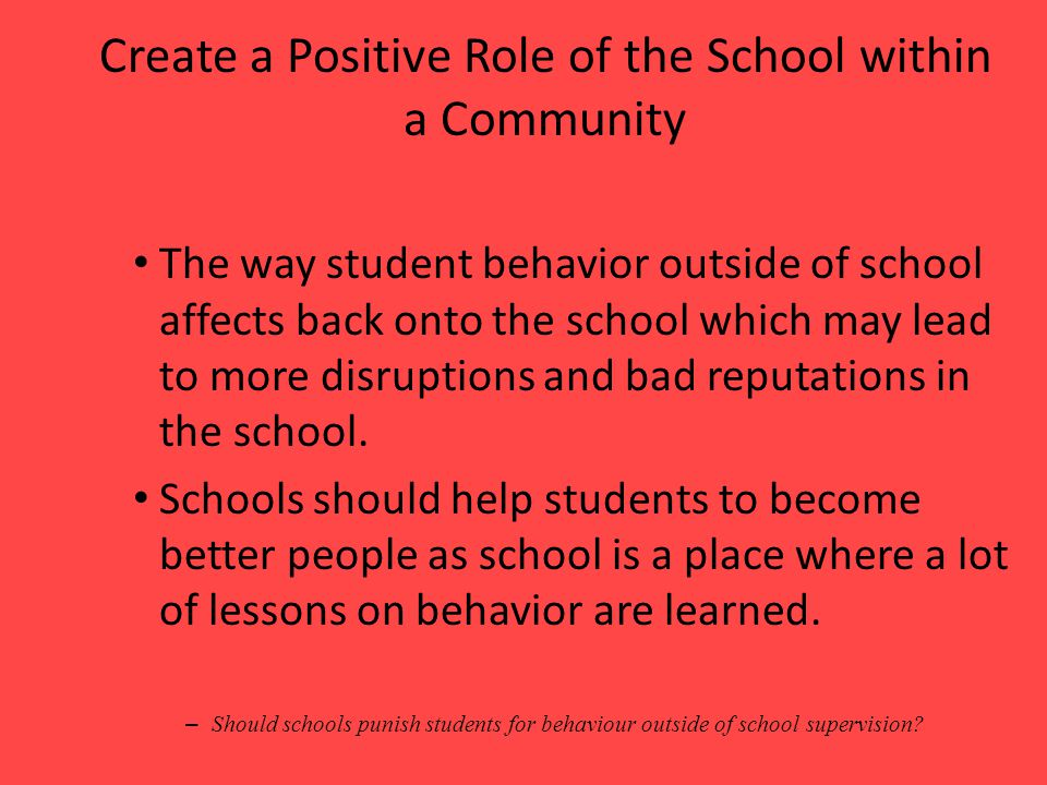 Create a Positive Role of the School within a Community The way student behavior outside of school affects back onto the school which may lead to more disruptions and bad reputations in the school.