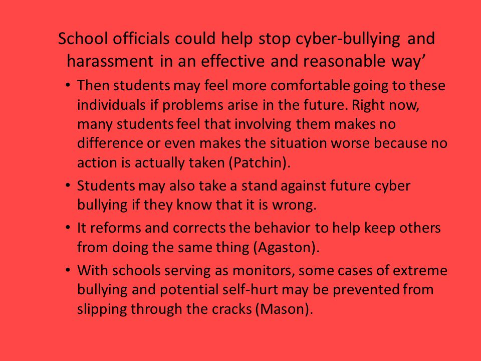 School officials could help stop cyber-bullying and harassment in an effective and reasonable way' Then students may feel more comfortable going to these individuals if problems arise in the future.