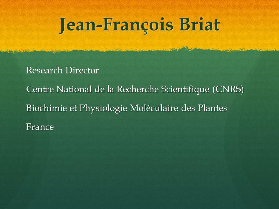 Jean-François Briat Research Director Centre National de la Recherche Scientifique (CNRS) Biochimie et Physiologie Moléculaire des Plantes France
