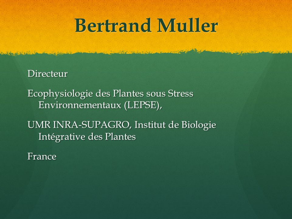 Bertrand Muller Directeur Ecophysiologie des Plantes sous Stress Environnementaux (LEPSE), UMR INRA-SUPAGRO, Institut de Biologie Intégrative des Plantes France