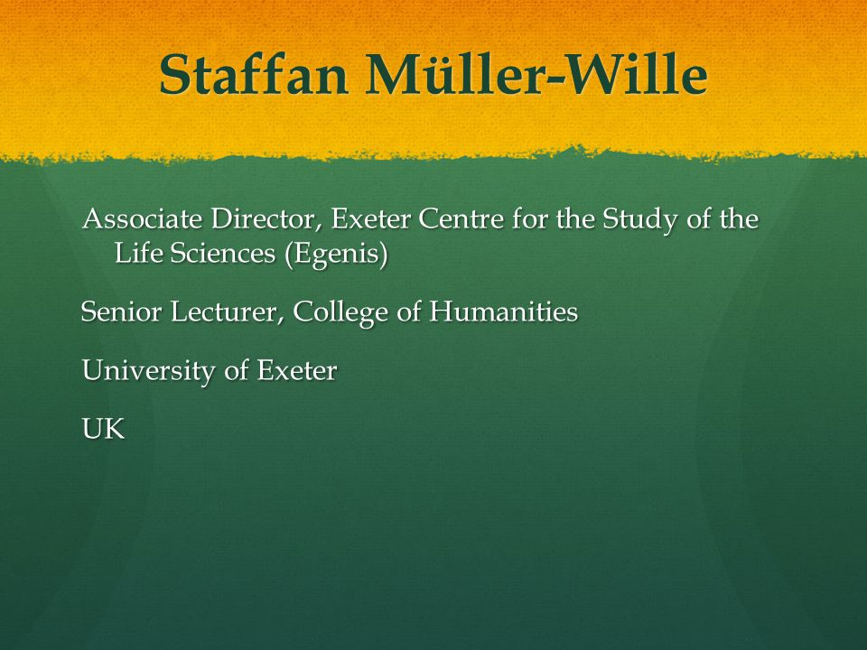 Staffan Müller-Wille Associate Director, Exeter Centre for the Study of the Life Sciences (Egenis) Senior Lecturer, College of Humanities University of Exeter UK
