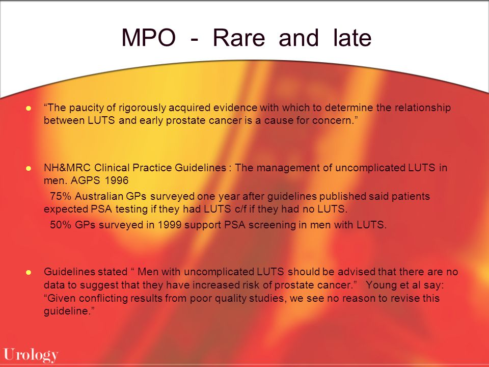MPO - Rare and late The paucity of rigorously acquired evidence with which to determine the relationship between LUTS and early prostate cancer is a cause for concern. NH&MRC Clinical Practice Guidelines : The management of uncomplicated LUTS in men.
