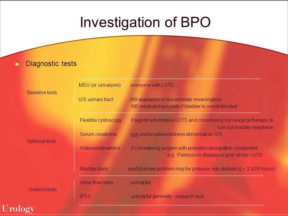Investigation of BPO Diagnostic tests MSU (or urinalysis) everyone with LUTS Baseline tests U/S urinary tract NB appearance/size prostate meaningless NB residual inaccurate if bladder is overdistended Flexible cystoscopy if significant irritative LUTS and considering non surgical therapy, to rule out bladder neoplasm.