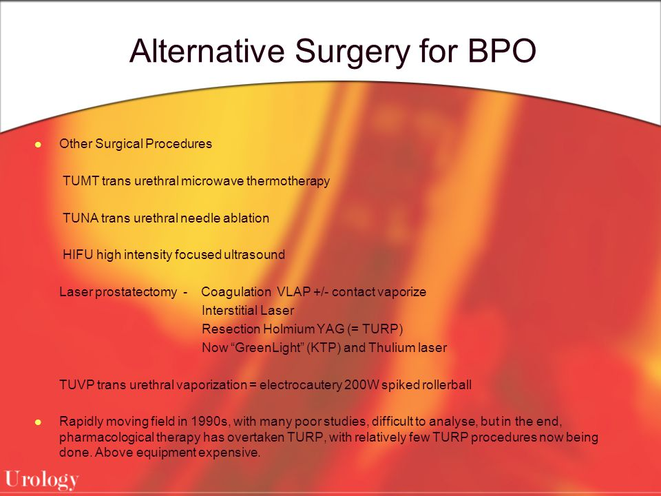 Alternative Surgery for BPO Other Surgical Procedures TUMT trans urethral microwave thermotherapy TUNA trans urethral needle ablation HIFU high intensity focused ultrasound Laser prostatectomy - Coagulation VLAP +/- contact vaporize Interstitial Laser Resection Holmium YAG (= TURP) Now GreenLight (KTP) and Thulium laser TUVP trans urethral vaporization = electrocautery 200W spiked rollerball Rapidly moving field in 1990s, with many poor studies, difficult to analyse, but in the end, pharmacological therapy has overtaken TURP, with relatively few TURP procedures now being done.