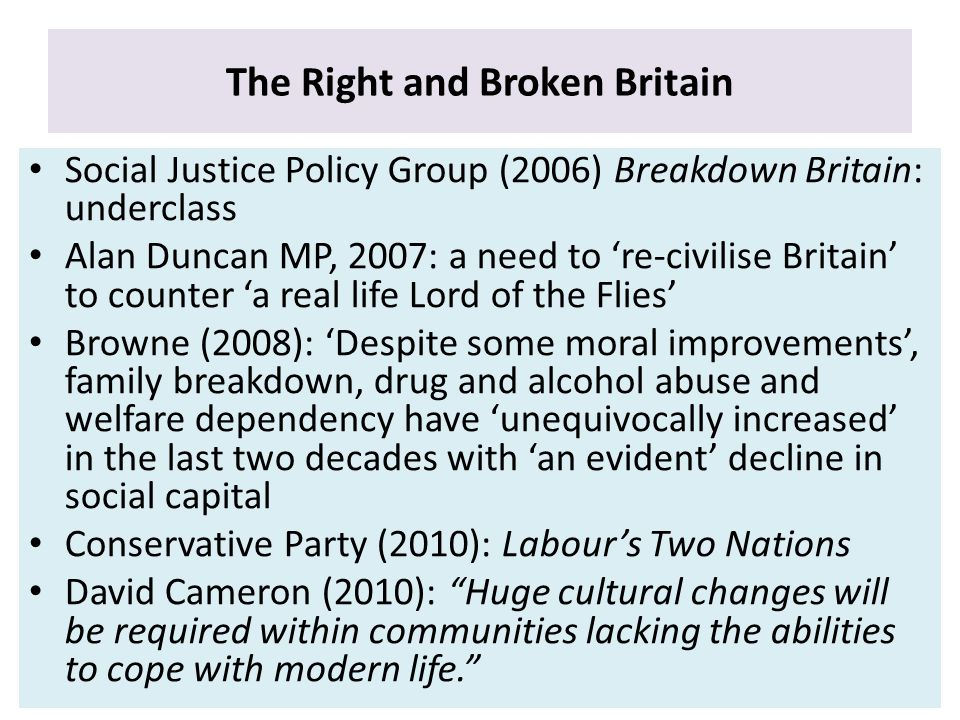 The Right and Broken Britain Social Justice Policy Group (2006) Breakdown Britain: underclass Alan Duncan MP, 2007: a need to 're-civilise Britain' to counter 'a real life Lord of the Flies' Browne (2008): 'Despite some moral improvements', family breakdown, drug and alcohol abuse and welfare dependency have 'unequivocally increased' in the last two decades with 'an evident' decline in social capital Conservative Party (2010): Labour's Two Nations David Cameron (2010): Huge cultural changes will be required within communities lacking the abilities to cope with modern life.