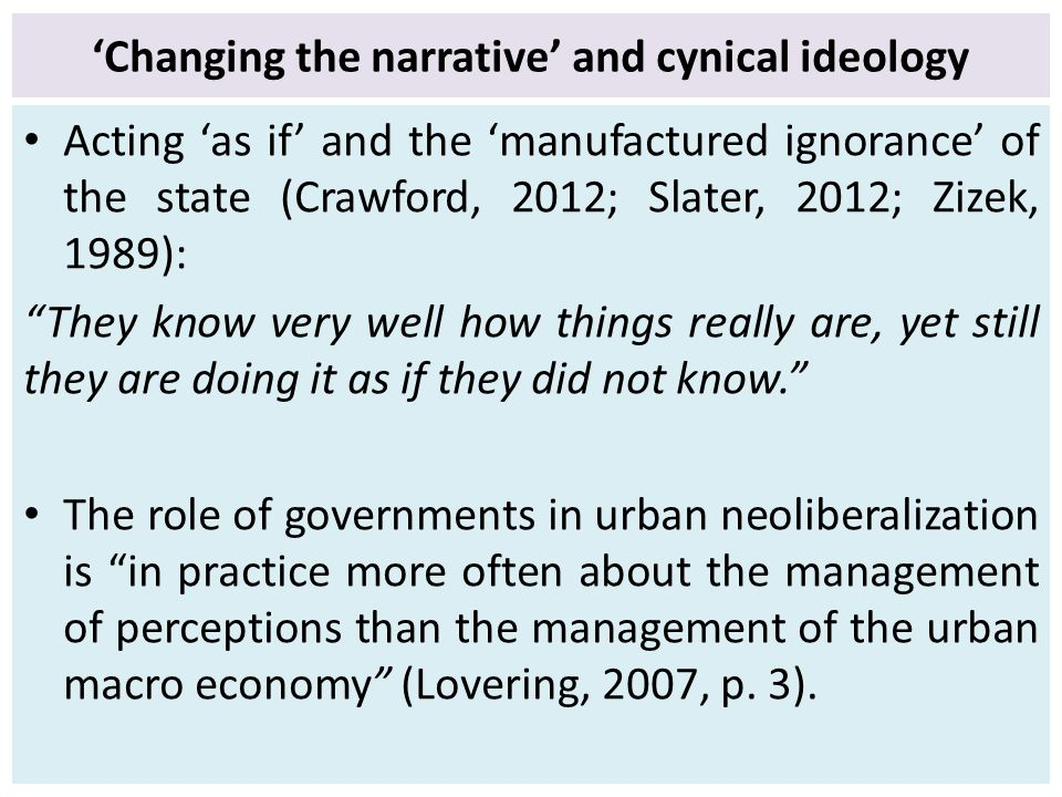 'Changing the narrative' and cynical ideology Acting 'as if' and the 'manufactured ignorance' of the state (Crawford, 2012; Slater, 2012; Zizek, 1989): They know very well how things really are, yet still they are doing it as if they did not know. The role of governments in urban neoliberalization is in practice more often about the management of perceptions than the management of the urban macro economy (Lovering, 2007, p.