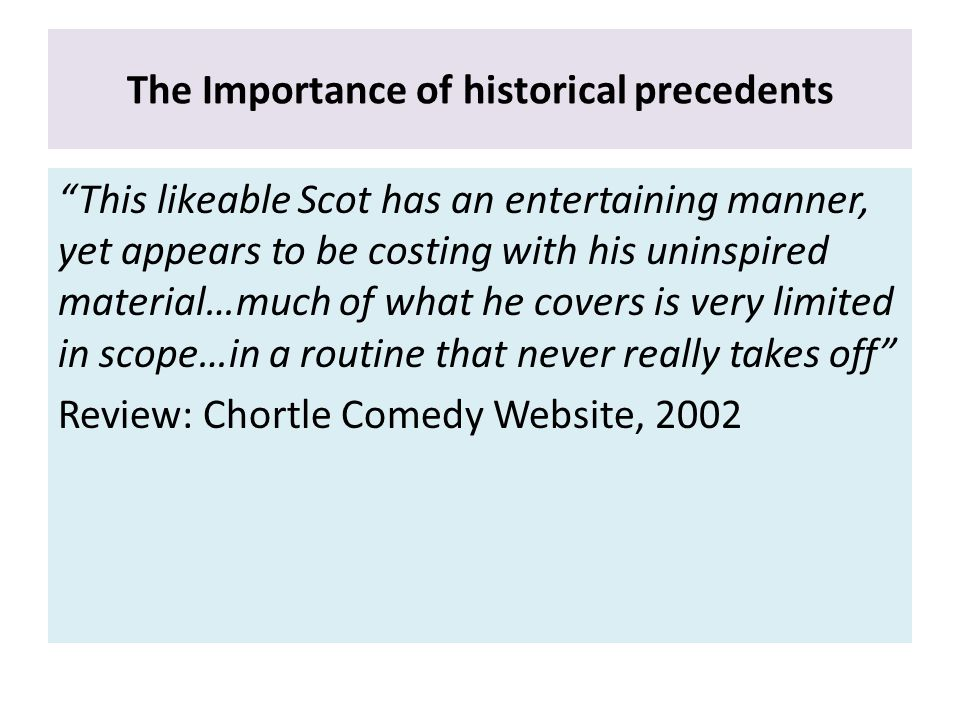 The Importance of historical precedents This likeable Scot has an entertaining manner, yet appears to be costing with his uninspired material…much of what he covers is very limited in scope…in a routine that never really takes off Review: Chortle Comedy Website, 2002